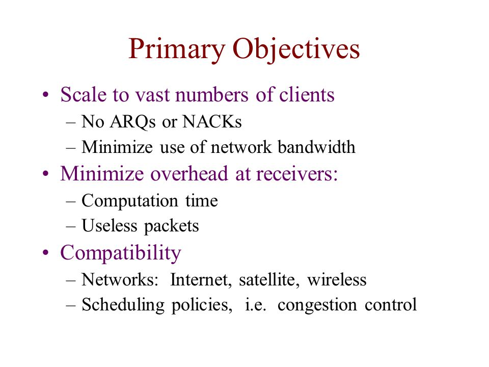 Primary Objectives Scale to vast numbers of clients –No ARQs or NACKs –Minimize use of network bandwidth Minimize overhead at receivers: –Computation