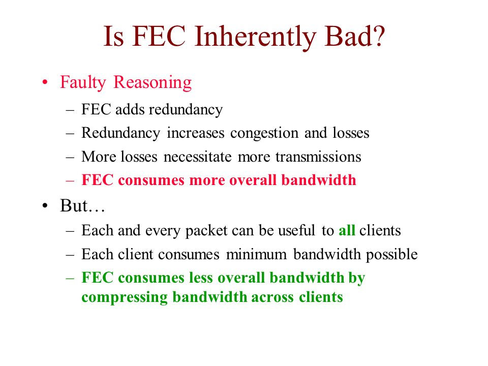 Is FEC Inherently Bad? Faulty Reasoning –FEC adds redundancy –Redundancy increases congestion and losses –More losses necessitate more transmissions –