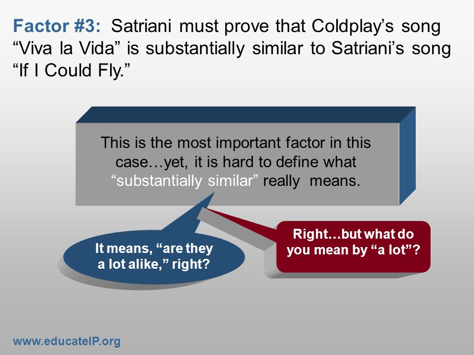 Factor #3: Satriani must prove that Coldplays song Viva la Vida is substantially similar to Satrianis song If I Could Fly. It means, are they a lot al