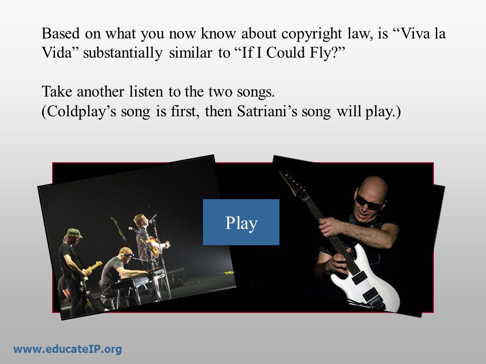 Play Based on what you now know about copyright law, is Viva la Vida substantially similar to If I Could Fly? Take another listen to the two songs. (C