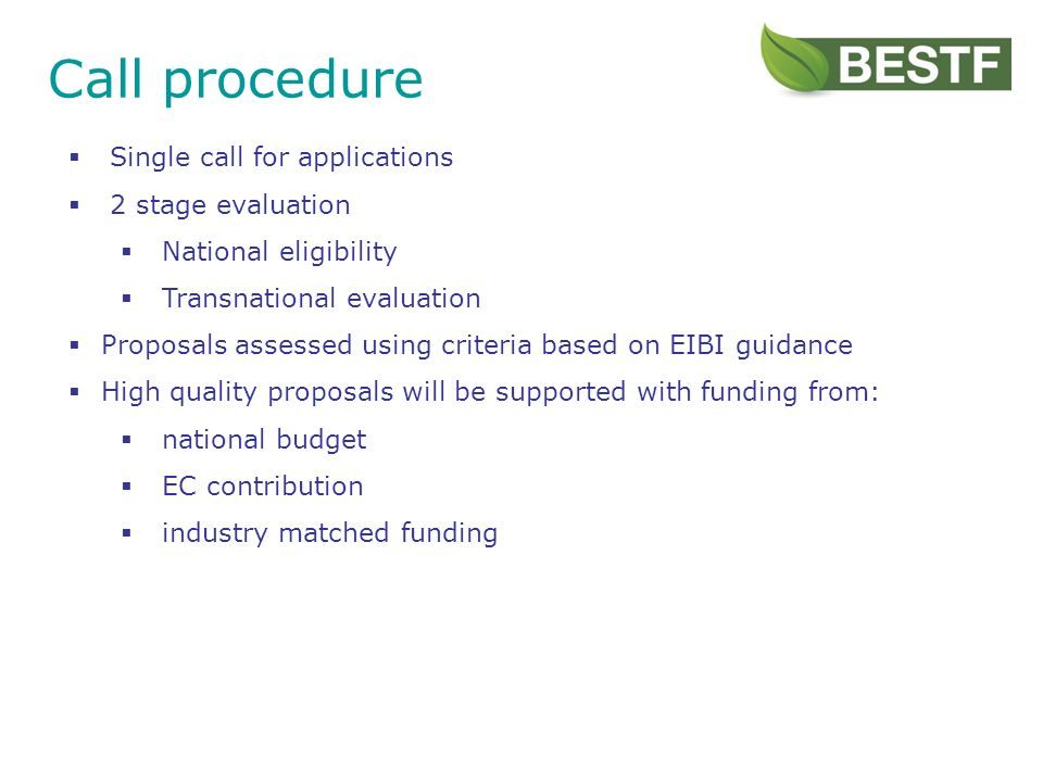 Call procedure Single call for applications 2 stage evaluation National eligibility Transnational evaluation Proposals assessed using criteria based on EIBI guidance High quality proposals will be supported with funding from: national budget EC contribution industry matched funding