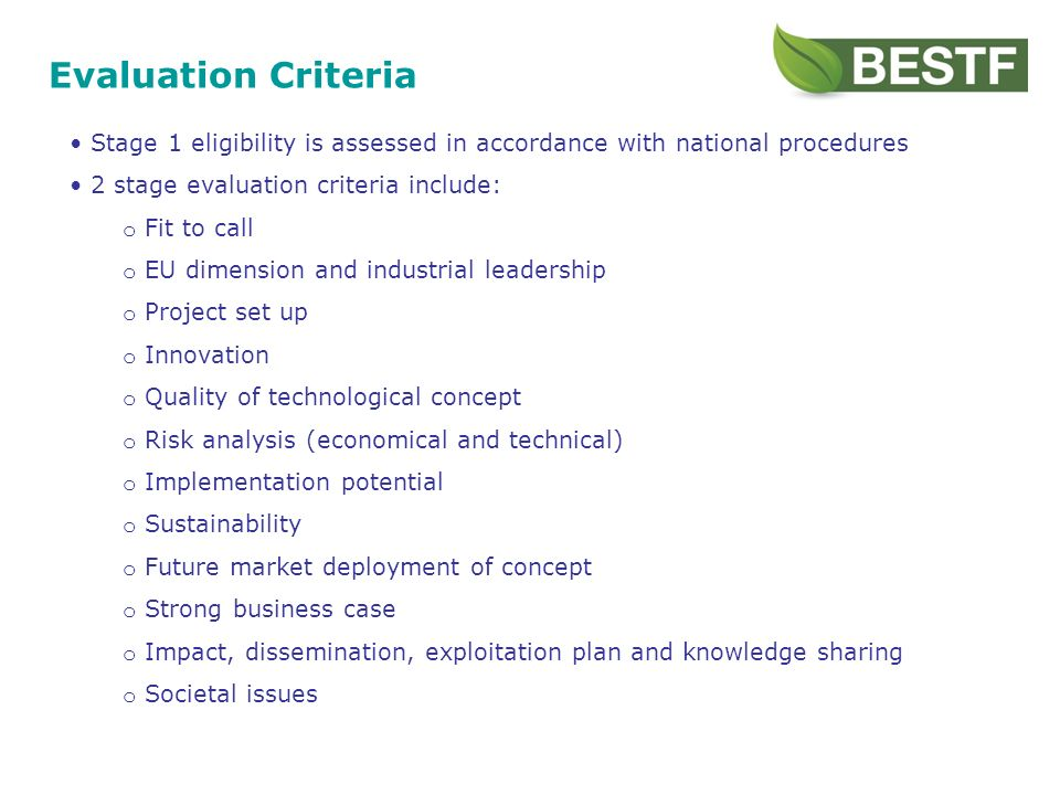 Evaluation Criteria Stage 1 eligibility is assessed in accordance with national procedures 2 stage evaluation criteria include: o Fit to call o EU dimension and industrial leadership o Project set up o Innovation o Quality of technological concept o Risk analysis (economical and technical) o Implementation potential o Sustainability o Future market deployment of concept o Strong business case o Impact, dissemination, exploitation plan and knowledge sharing o Societal issues