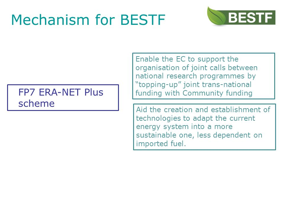 Mechanism for BESTF Enable the EC to support the organisation of joint calls between national research programmes by topping-up joint trans-national funding with Community funding Aid the creation and establishment of technologies to adapt the current energy system into a more sustainable one, less dependent on imported fuel.