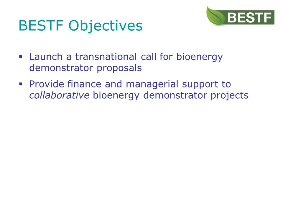 BESTF Objectives Launch a transnational call for bioenergy demonstrator proposals Provide finance and managerial support to collaborative bioenergy demonstrator projects