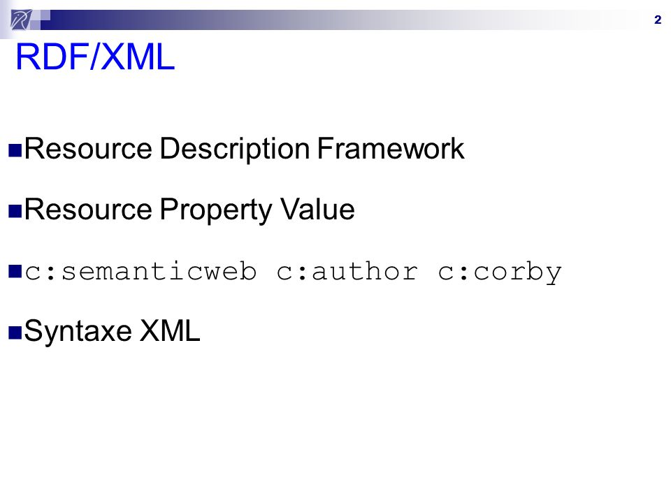2 RDF/XML Resource Description Framework Resource Property Value c:semanticweb c:author c:corby Syntaxe XML