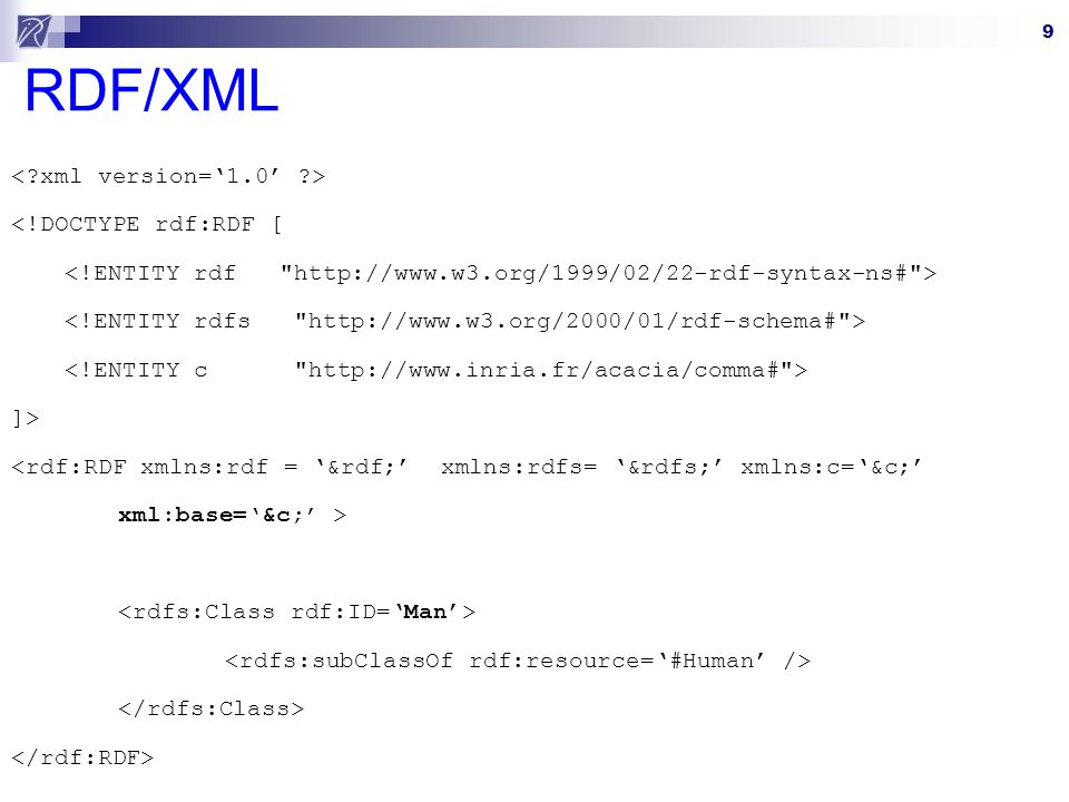 9 RDF/XML <!DOCTYPE rdf:RDF [ ]> <rdf:RDF xmlns:rdf = &rdf; xmlns:rdfs= &rdfs; xmlns:c=&c; xml:base=&c; >