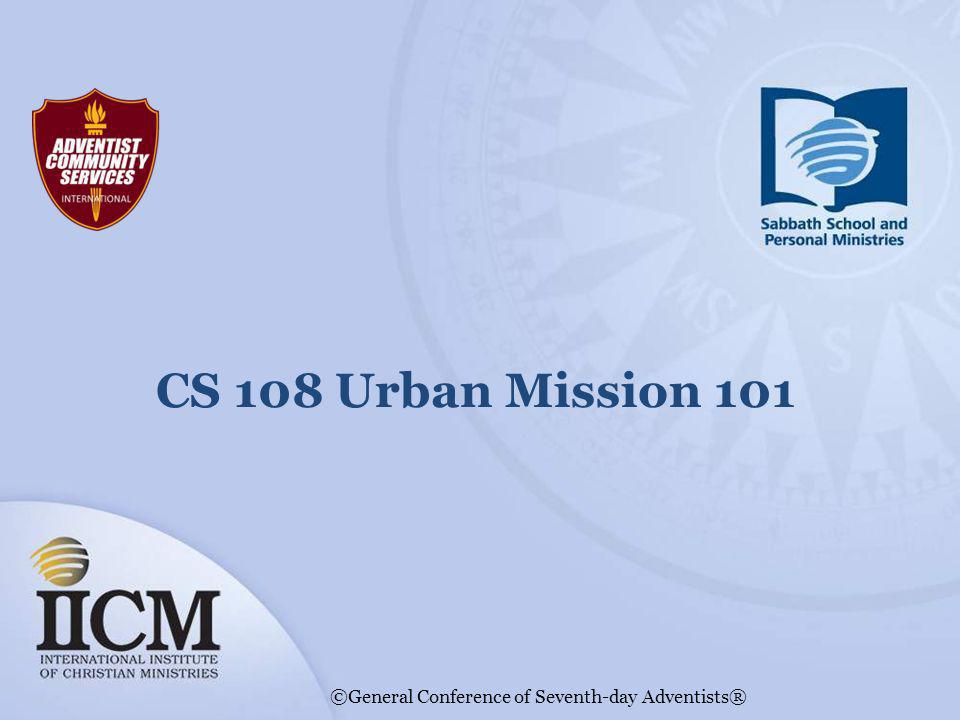 CS 108 Urban Mission 101 ©General Conference of Seventh-day Adventists®