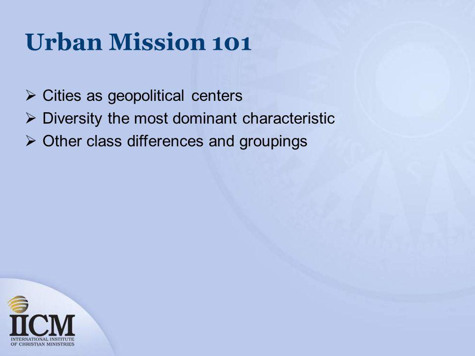 Urban Mission 101 Cities as geopolitical centers Diversity the most dominant characteristic Other class differences and groupings