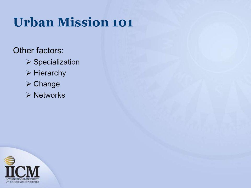 Urban Mission 101 Other factors: Specialization Hierarchy Change Networks