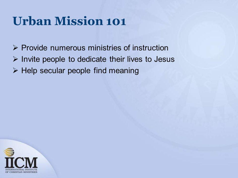 Urban Mission 101 Provide numerous ministries of instruction Invite people to dedicate their lives to Jesus Help secular people find meaning