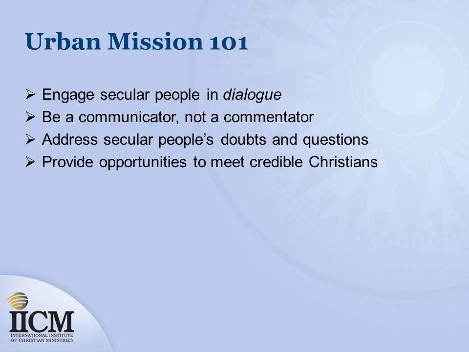 Urban Mission 101 Engage secular people in dialogue Be a communicator, not a commentator Address secular peoples doubts and questions Provide opportunities to meet credible Christians