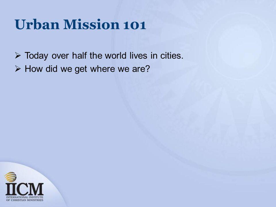 Urban Mission 101 Today over half the world lives in cities. How did we get where we are?