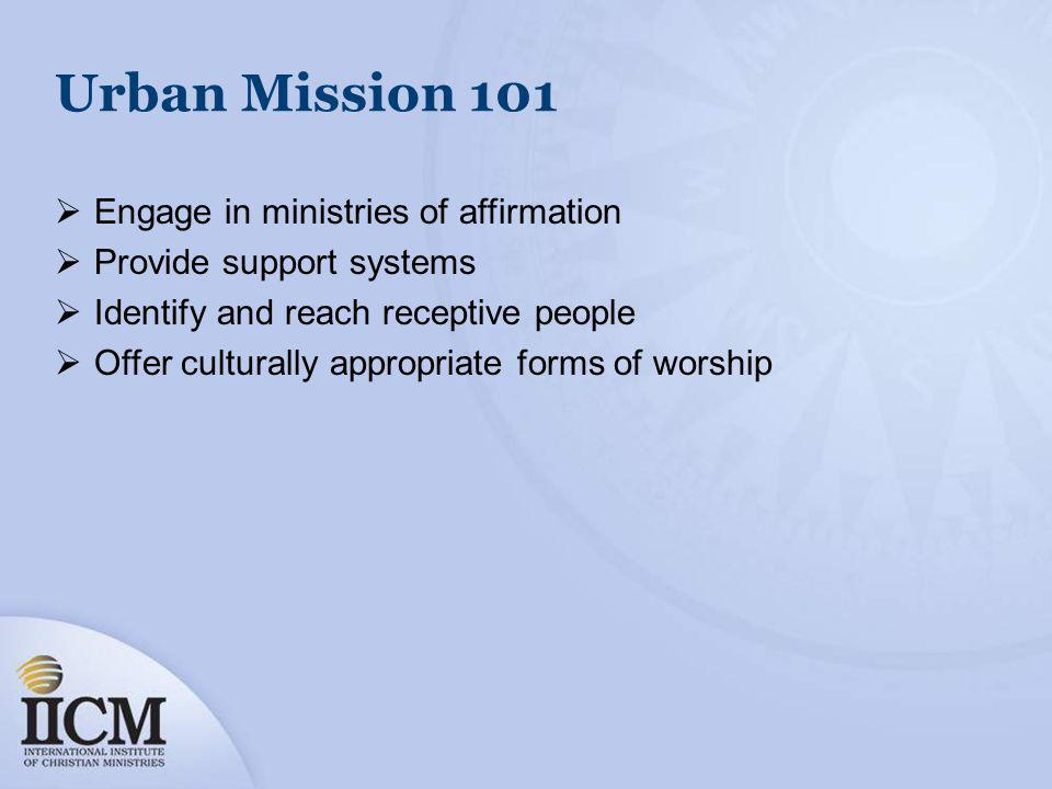Urban Mission 101 Engage in ministries of affirmation Provide support systems Identify and reach receptive people Offer culturally appropriate forms o