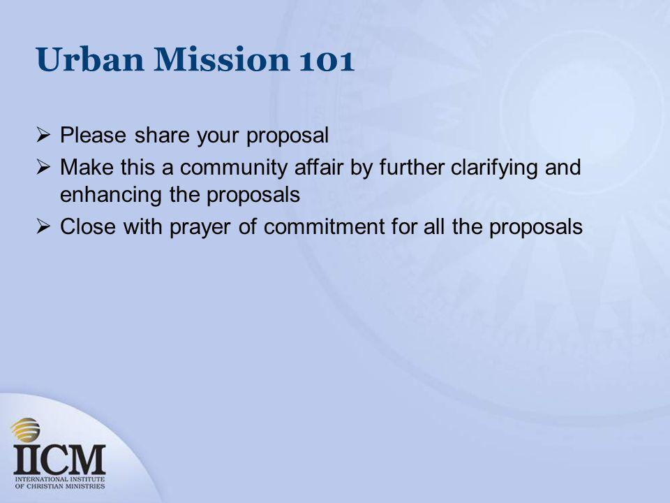 Urban Mission 101 Please share your proposal Make this a community affair by further clarifying and enhancing the proposals Close with prayer of commitment for all the proposals