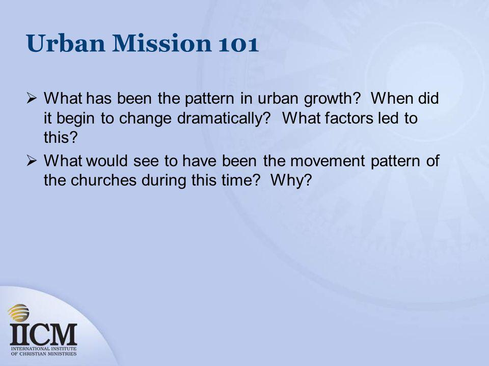 Urban Mission 101 What has been the pattern in urban growth? When did it begin to change dramatically? What factors led to this? What would see to hav