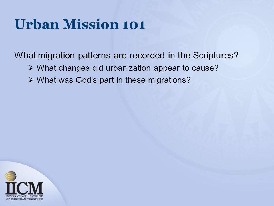 Urban Mission 101 What migration patterns are recorded in the Scriptures? What changes did urbanization appear to cause? What was Gods part in these m