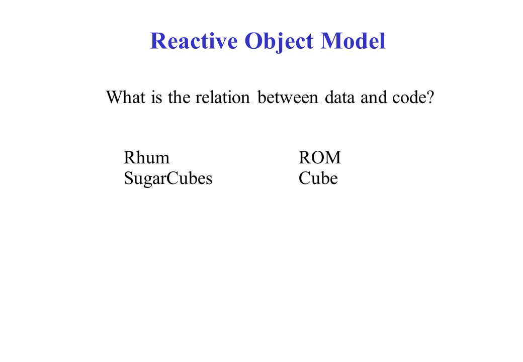 What is the relation between data and code? RhumROM SugarCubesCube Reactive Object Model