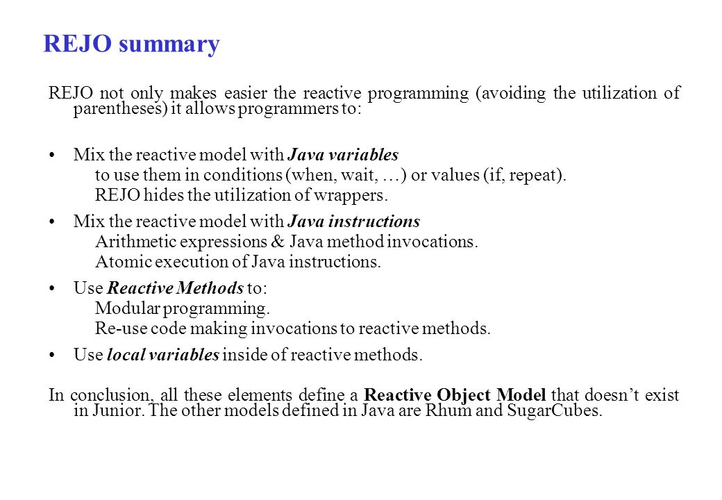 REJO not only makes easier the reactive programming (avoiding the utilization of parentheses) it allows programmers to: Mix the reactive model with Ja