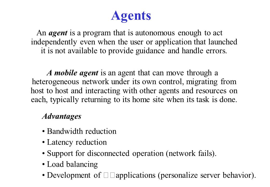 Agents An agent is a program that is autonomous enough to act independently even when the user or application that launched it is not available to pro