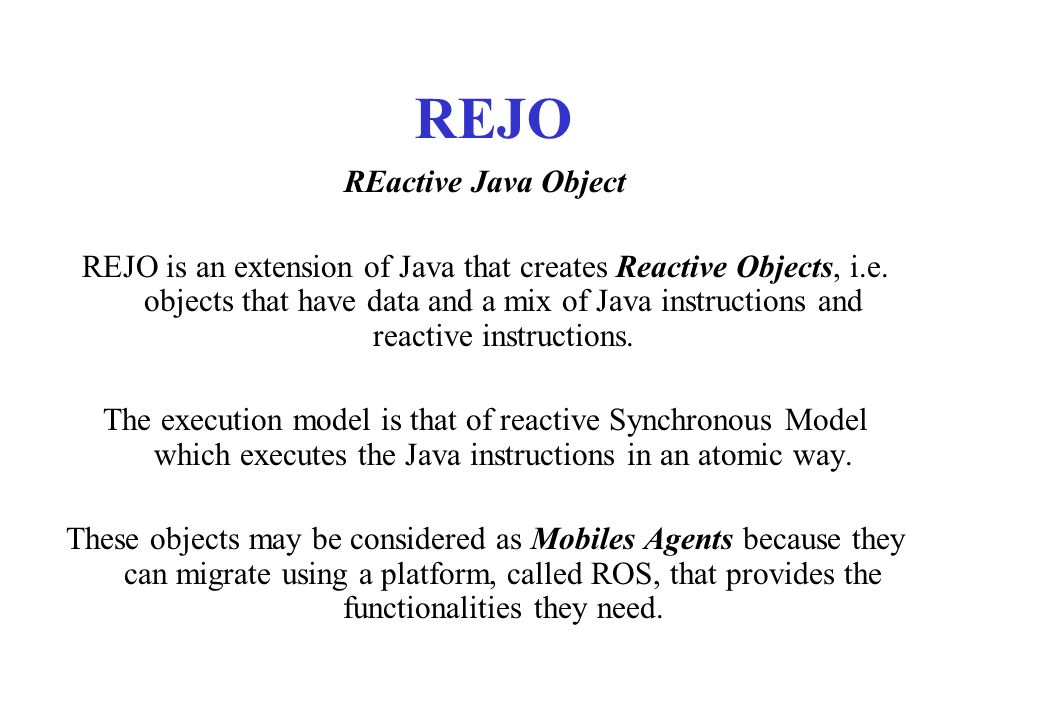 REJO REactive Java Object REJO is an extension of Java that creates Reactive Objects, i.e. objects that have data and a mix of Java instructions and r