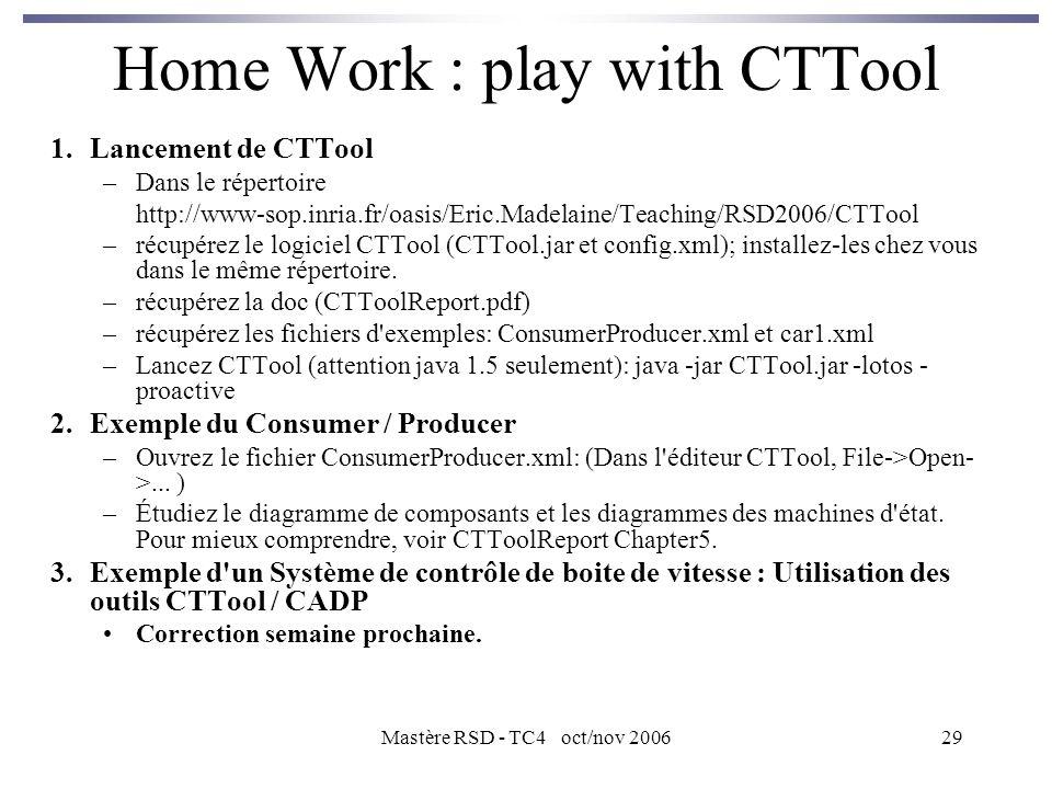 Mastère RSD - TC4 oct/nov 200629 Home Work : play with CTTool 1.Lancement de CTTool –Dans le répertoire http://www-sop.inria.fr/oasis/Eric.Madelaine/Teaching/RSD2006/CTTool –récupérez le logiciel CTTool (CTTool.jar et config.xml); installez-les chez vous dans le même répertoire.