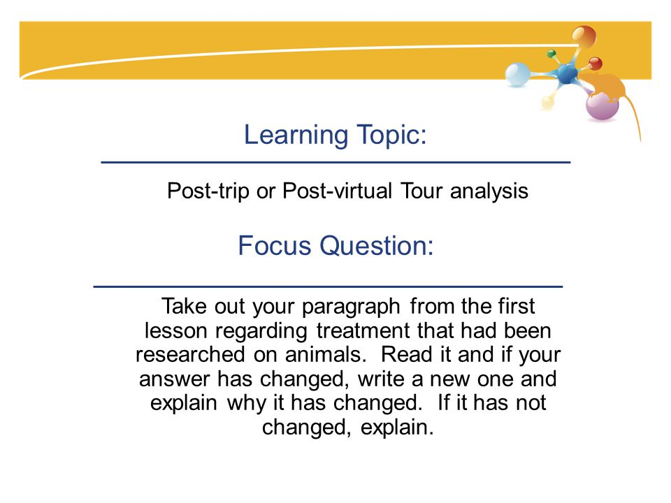 Learning Topic: Post-trip or Post-virtual Tour analysis Focus Question: Take out your paragraph from the first lesson regarding treatment that had been researched on animals.