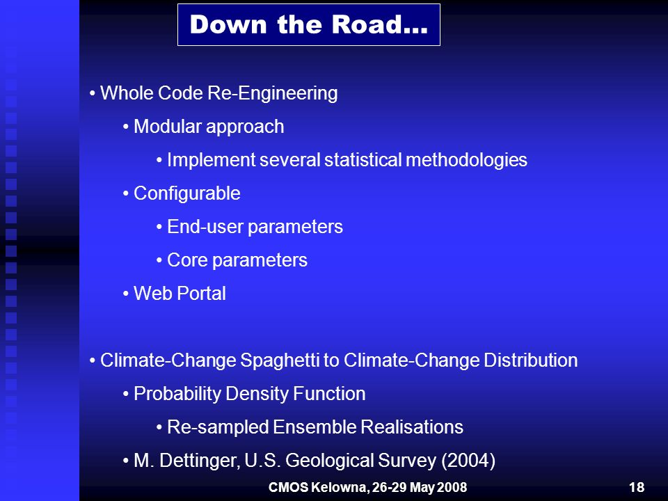 Down the Road… Whole Code Re-Engineering Modular approach Implement several statistical methodologies Configurable End-user parameters Core parameters Web Portal Climate-Change Spaghetti to Climate-Change Distribution Probability Density Function Re-sampled Ensemble Realisations M.