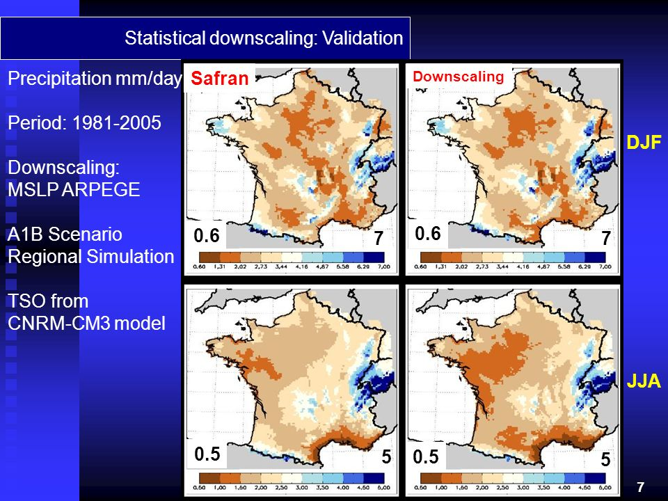 Statistical downscaling: Validation Precipitation mm/day Period: 1981-2005 Downscaling: MSLP ARPEGE A1B Scenario Regional Simulation TSO from CNRM-CM3 model DJF JJA Safran Downscaling 0.6 7 7 0.5 5 5 7