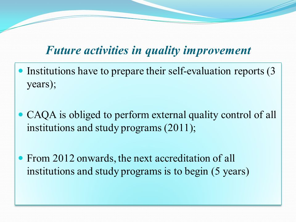 Future activities in quality improvement Institutions have to prepare their self-evaluation reports (3 years); CAQA is obliged to perform external qua