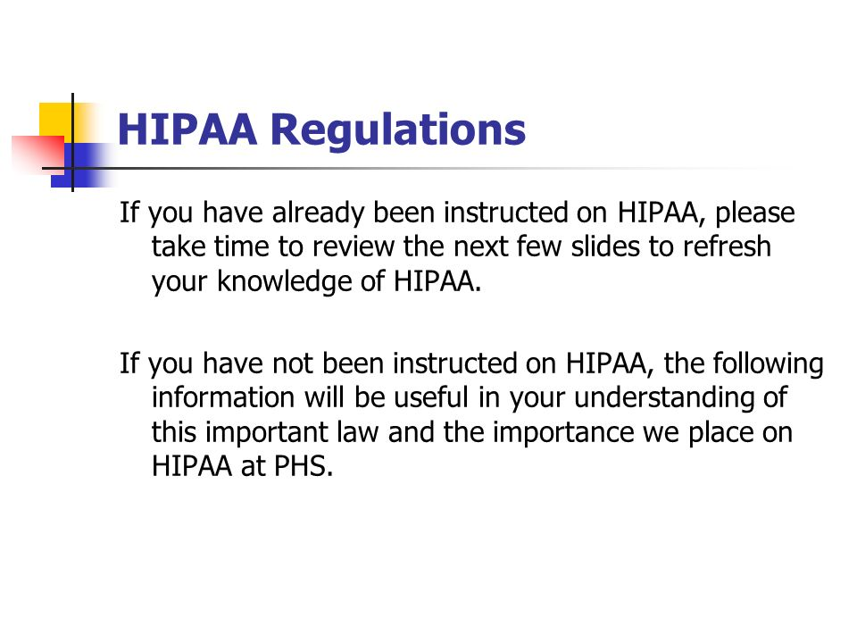 HIPAA Regulations If you have already been instructed on HIPAA, please take time to review the next few slides to refresh your knowledge of HIPAA. If