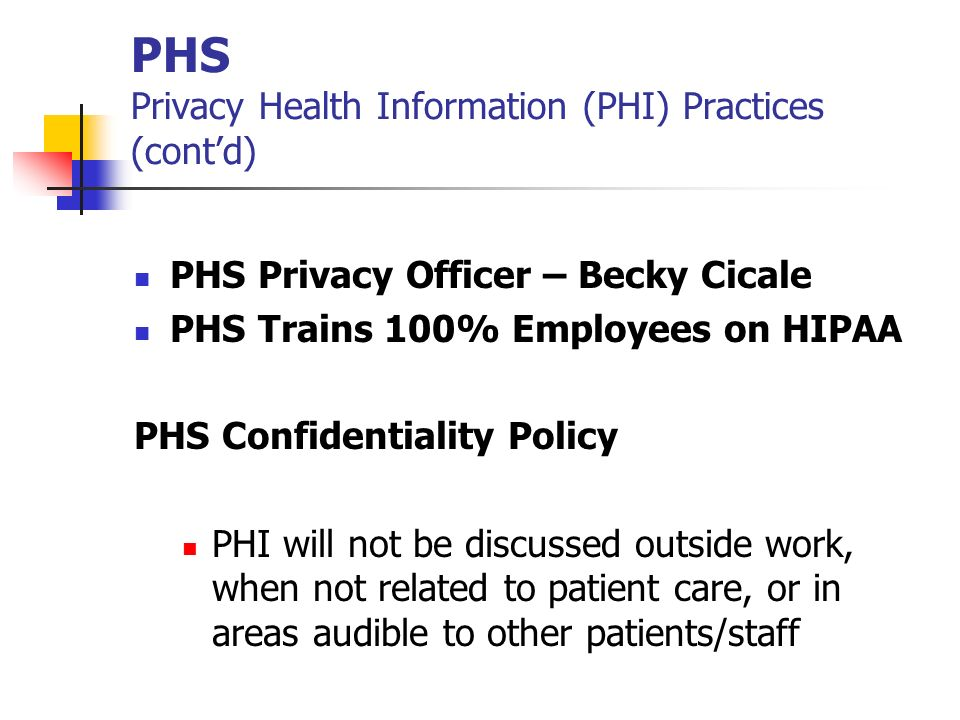 PHS Privacy Health Information (PHI) Practices (contd) PHS Privacy Officer – Becky Cicale PHS Trains 100% Employees on HIPAA PHS Confidentiality Polic