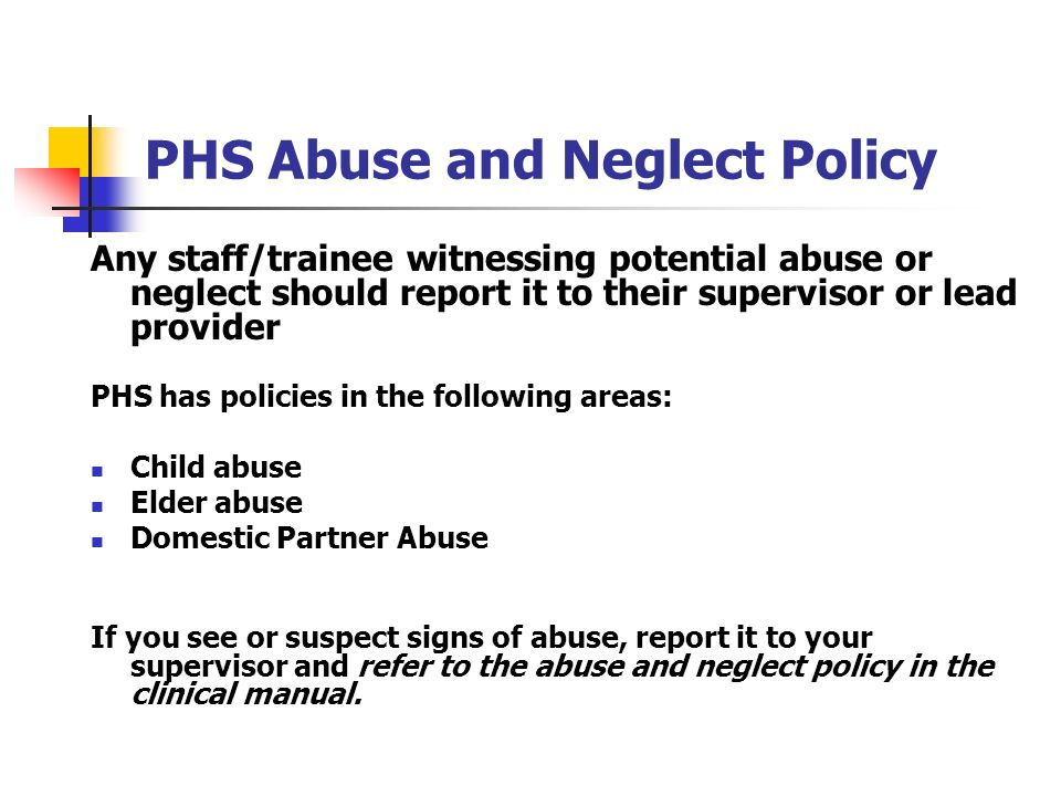 PHS Abuse and Neglect Policy Any staff/trainee witnessing potential abuse or neglect should report it to their supervisor or lead provider PHS has pol