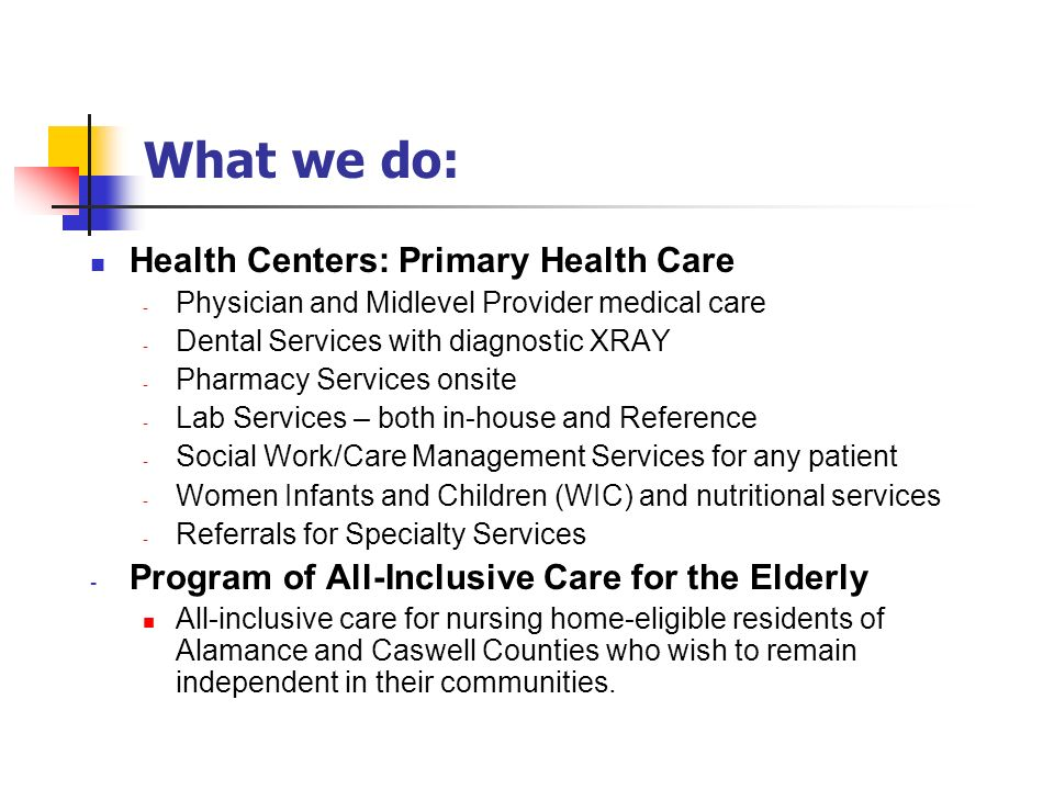 PHS Center Locations 7 centers in 4 counties, providing health care to more than 39,000 unduplicated people each year Location CountyTotal CHC Medical & Dental Visits 2012 CARRBORO CHC CHARLES DREW MONCURE CHC PROSPECT HILL SCOTT CHC SILER CITY CHC SYLVAN CHC (School based) Piedmont Health Senior Care ORANGE ALAMANCE CHATHAM CASWELL ALAMANCE CHATHAM ALAMANCE 120,534