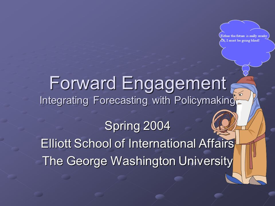 Forward Engagement Integrating Forecasting with Policymaking Spring 2004 Elliott School of International Affairs The George Washington University Eith