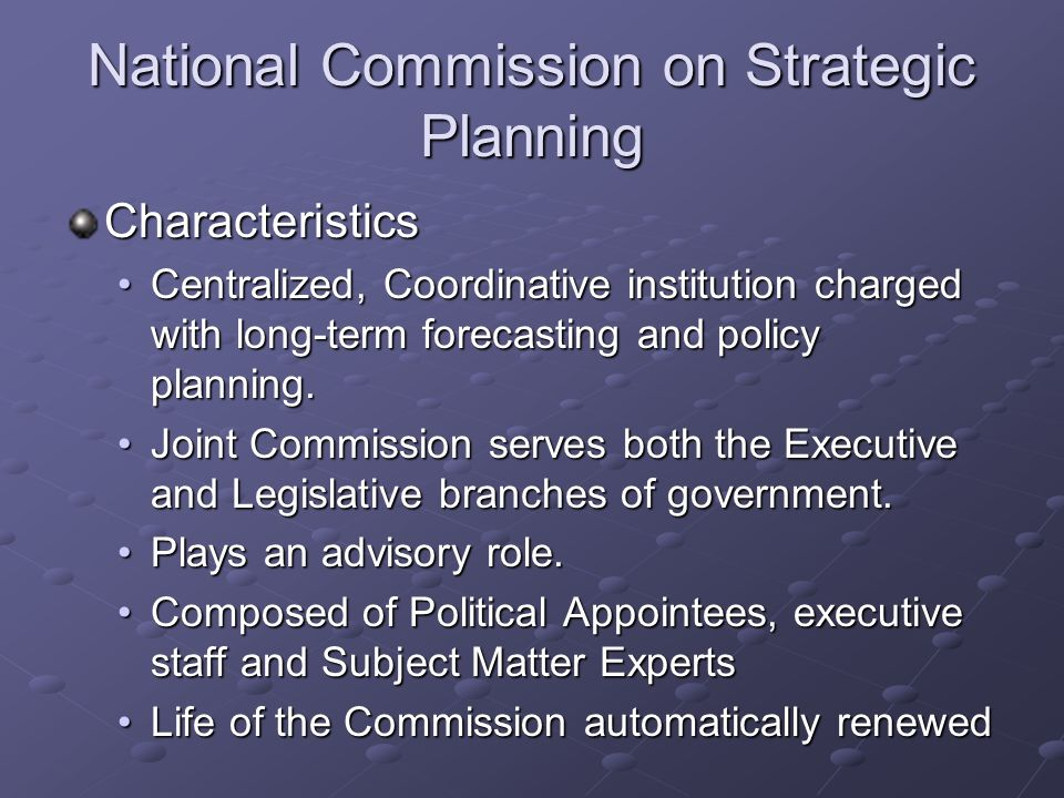 National Commission on Strategic Planning Characteristics Centralized, Coordinative institution charged with long-term forecasting and policy planning