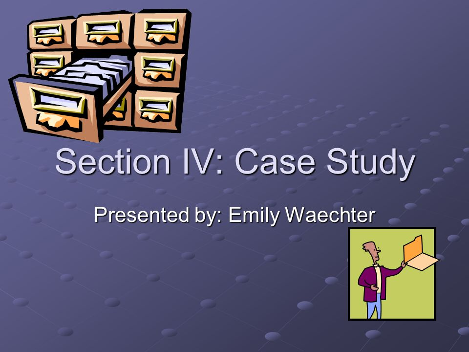 Section IV: Case Study Presented by: Emily Waechter