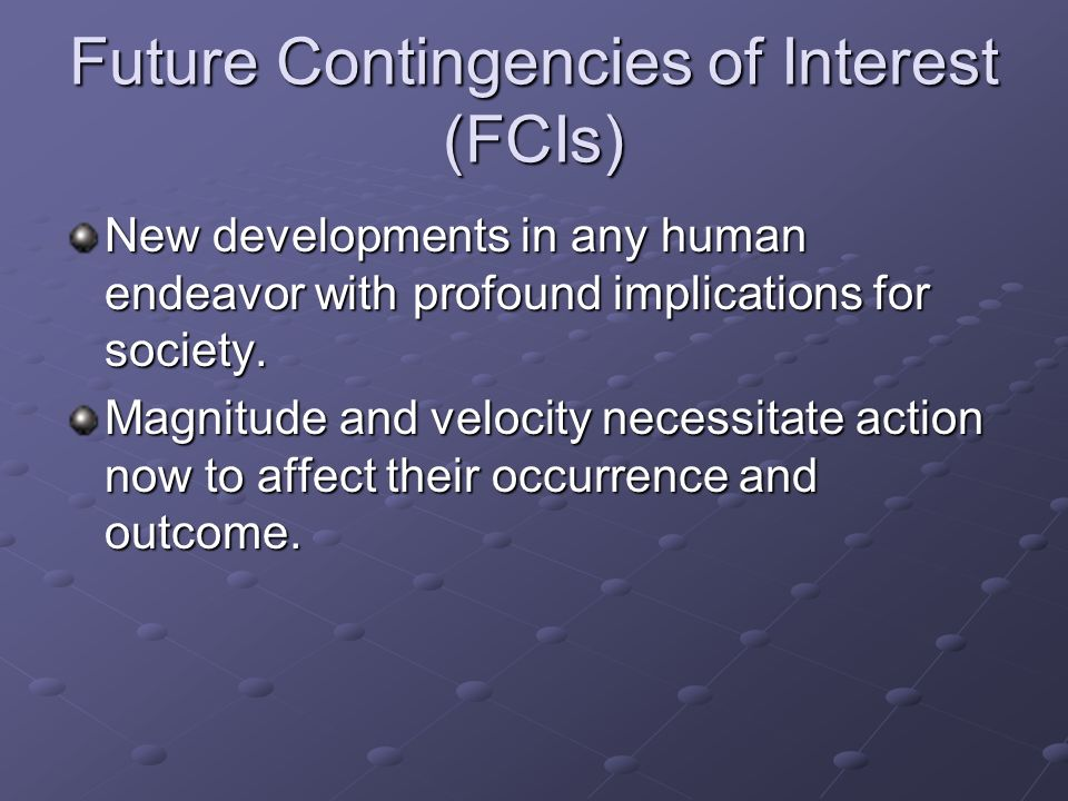 Future Contingencies of Interest (FCIs) New developments in any human endeavor with profound implications for society. Magnitude and velocity necessit