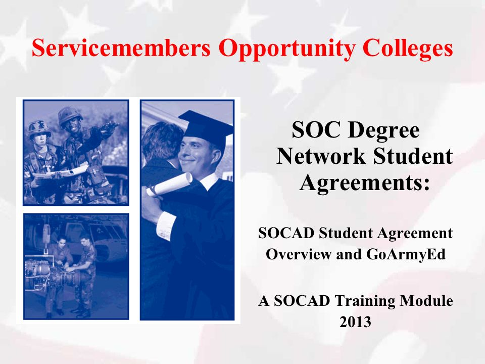 Servicemembers Opportunity Colleges SOC Degree Network Student Agreements: SOCAD Student Agreement Overview and GoArmyEd A SOCAD Training Module 2013