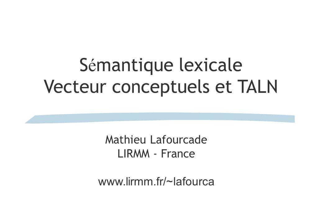 S é mantique lexicale Vecteur conceptuels et TALN Mathieu Lafourcade LIRMM - France www.lirmm.fr/~lafourca