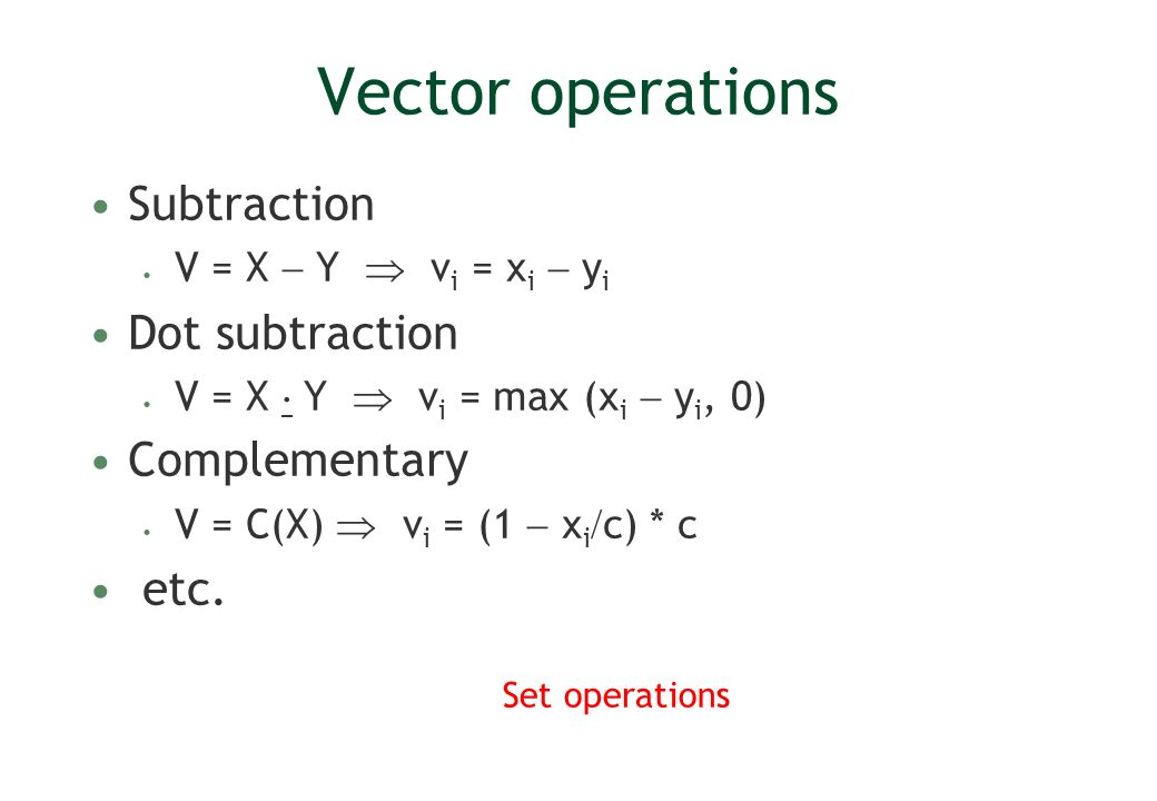 Vector operations Subtraction V = X Y v i = x i y i Dot subtraction V = X Y v i = max (x i y i, 0) Complementary V = C(X) v i = (1 x i c) * c etc. Set