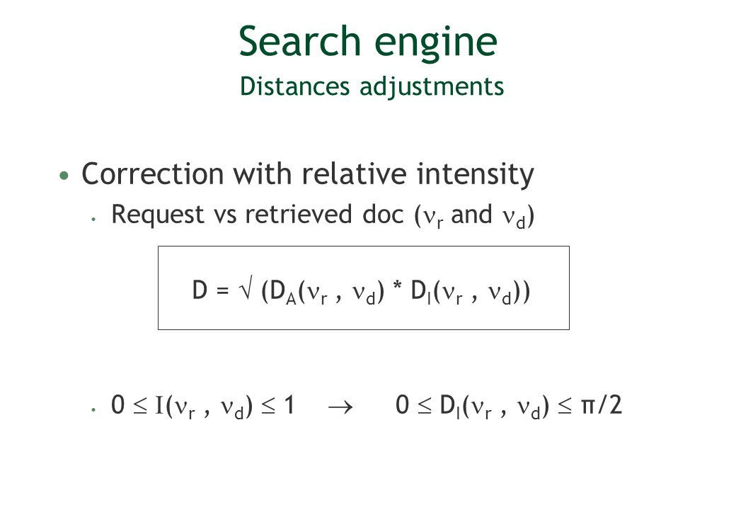 Search engine Distances adjustments Correction with relative intensity Request vs retrieved doc ( r and d ) D = (D A ( r, d ) * D I ( r, d )) 0 ( r, d ) 1 0 D I ( r, d ) π/2