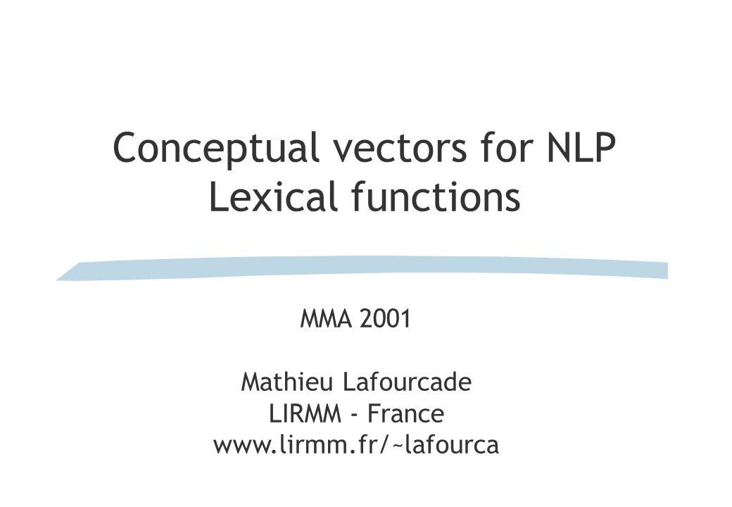 Conceptual vectors for NLP Lexical functions MMA 2001 Mathieu Lafourcade LIRMM - France www.lirmm.fr/~lafourca