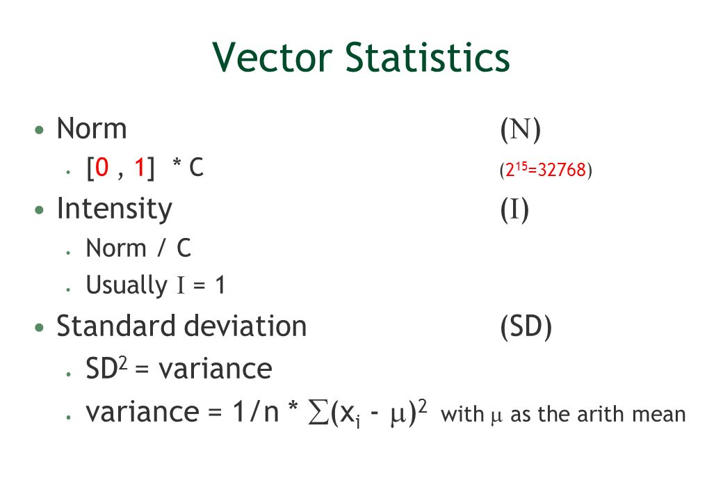 Vector Statistics Norm( ) [0, 1] * C (2 15 =32768) Intensity( ) Norm / C Usually = 1 Standard deviation (SD) SD 2 = variance variance = 1/n * (x i - )