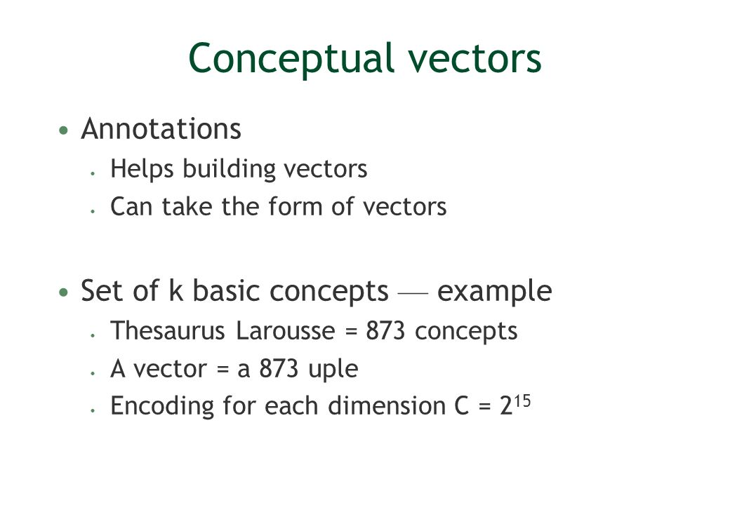 Conceptual vectors Annotations Helps building vectors Can take the form of vectors Set of k basic concepts example Thesaurus Larousse = 873 concepts A