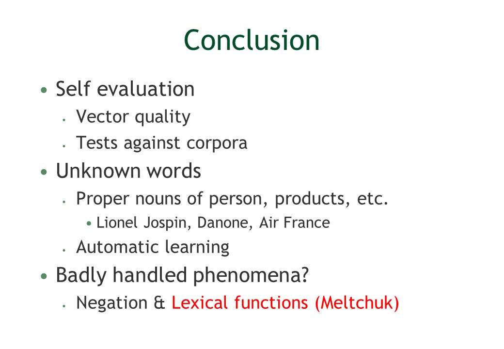 Conclusion Self evaluation Vector quality Tests against corpora Unknown words Proper nouns of person, products, etc. Lionel Jospin, Danone, Air France