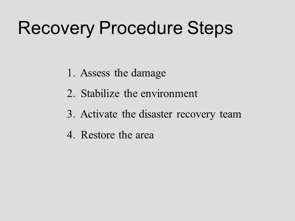Recovery Procedure Steps 1. Assess the damage 2. Stabilize the environment 3. Activate the disaster recovery team 4. Restore the area