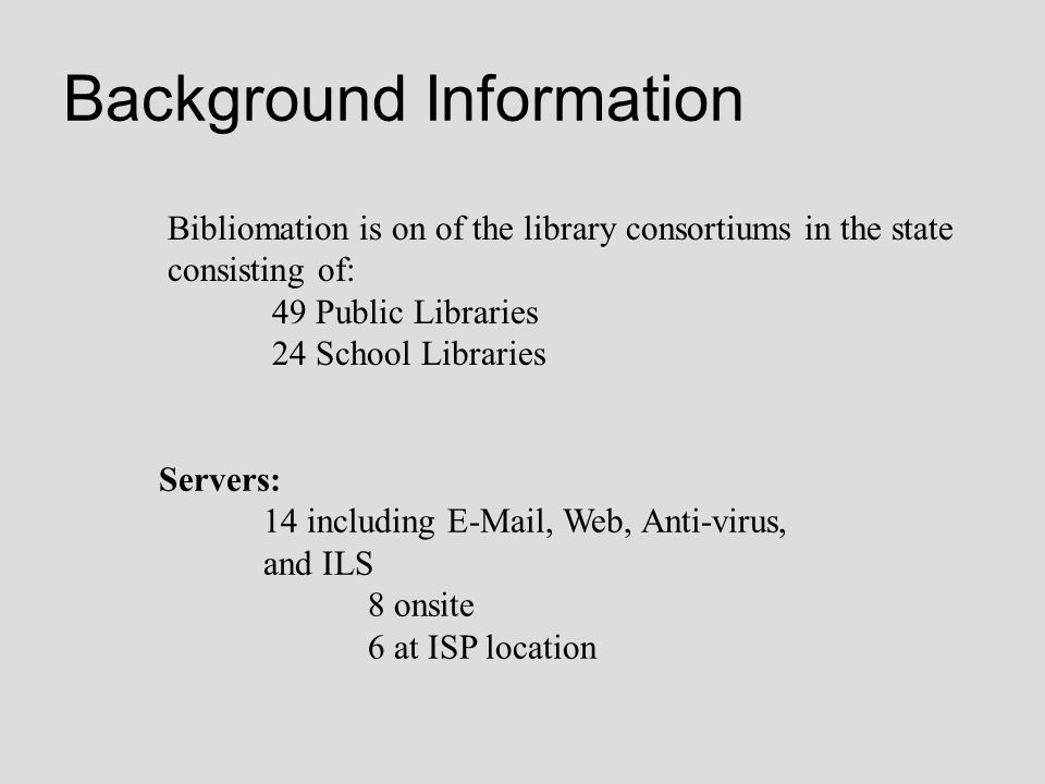 Background Information Bibliomation is on of the library consortiums in the state consisting of: 49 Public Libraries 24 School Libraries Servers: 14 i