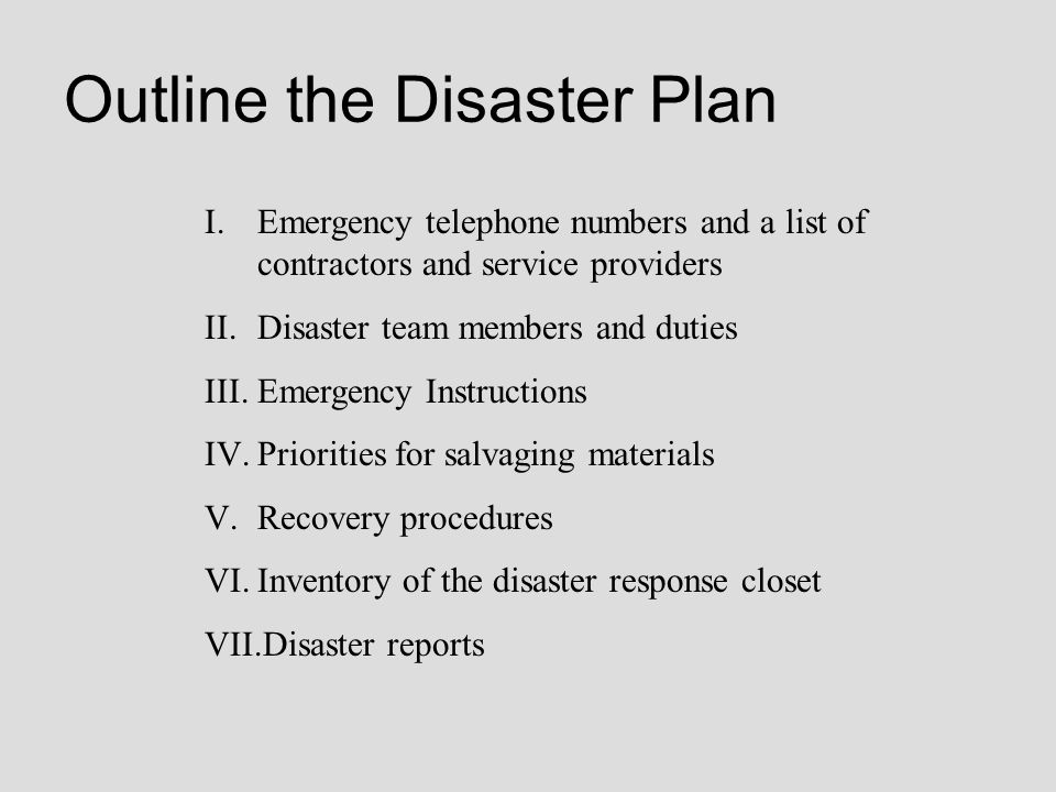 Outline the Disaster Plan I.Emergency telephone numbers and a list of contractors and service providers II.Disaster team members and duties III.Emerge