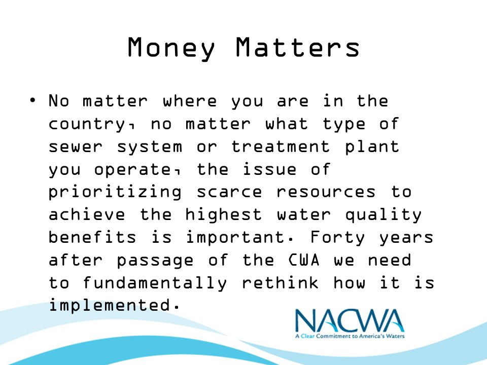 Money Matters No matter where you are in the country, no matter what type of sewer system or treatment plant you operate, the issue of prioritizing scarce resources to achieve the highest water quality benefits is important.
