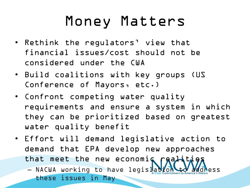 Money Matters Rethink the regulators view that financial issues/cost should not be considered under the CWA Build coalitions with key groups (US Conference of Mayors, etc.) Confront competing water quality requirements and ensure a system in which they can be prioritized based on greatest water quality benefit Effort will demand legislative action to demand that EPA develop new approaches that meet the new economic realities –NACWA working to have legislation to address these issues in May